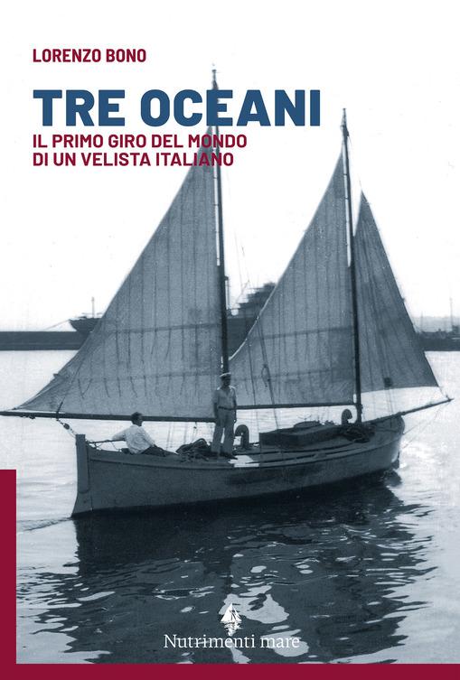TRE OCEANI. IL PRIMO GIRO DEL MONDO DI UN VELISTA ITALIANO